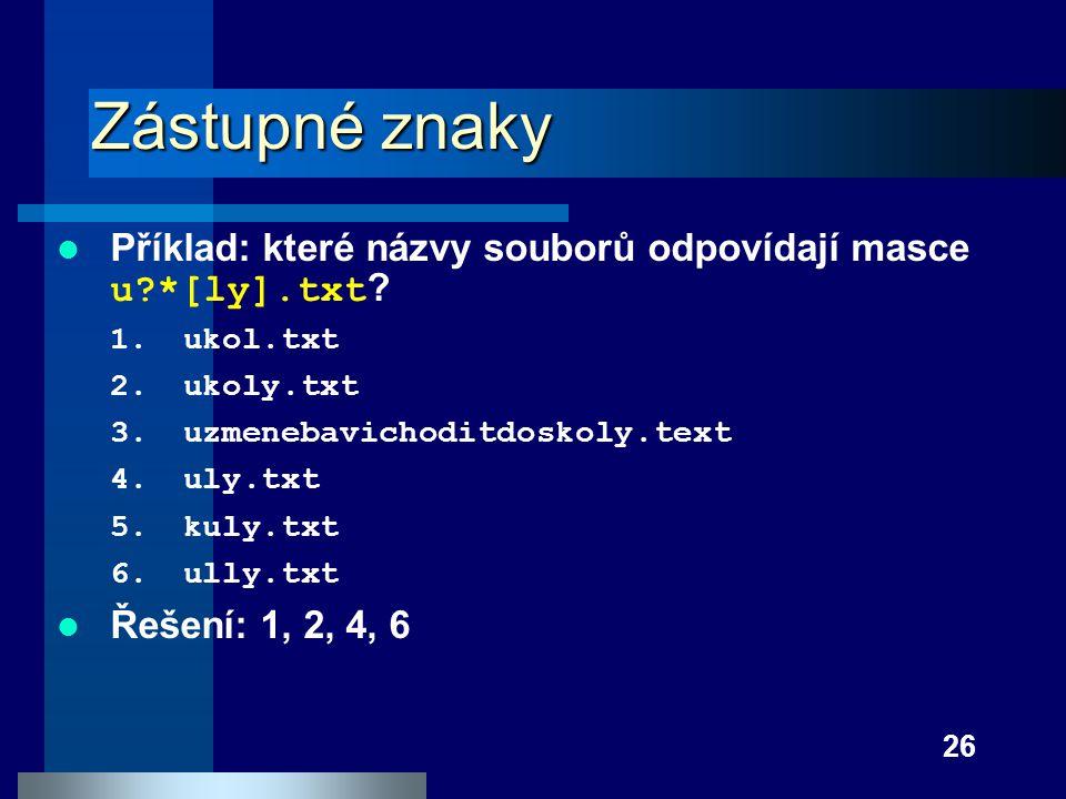 Zástupné znaky Příklad: které názvy souborů odpovídají masce u *[ly].txt ukol.txt. ukoly.txt. uzmenebavichoditdoskoly.text.